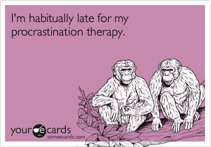 I'm habitually late for my procrastination therapy.