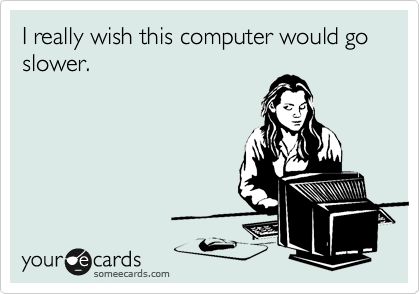 I really wish this computer would go slower.