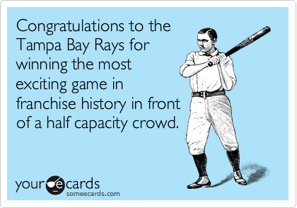 Congratulations to the Tampa Bay Rays for winning the most exciting game in franchise history in front of a half capacity crowd.