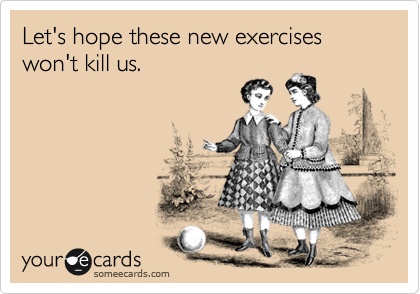 Let's hope these new exercises won't kill us.