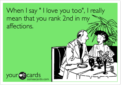 "When I say "" I love you too"", I really mean that you rank 2nd in my affections."