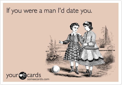 If you were a man I'd date you.
