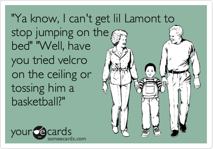 """""""Ya know, I can't get lil Lamont to stop jumping on the bed"""" """"Well, have you tried velcro on the ceiling or tossing him a basketball?"""""""