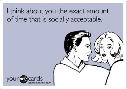 I think about you the exact amount of time that is socially acceptable.