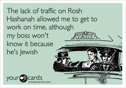 The lack of traffic on Rosh Hashanah allowed me to get to work on time, although my boss won't know it because he's Jewish