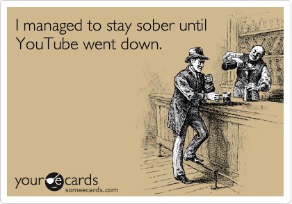 I managed to stay sober until YouTube went down.