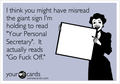 """I think you might have misread the giant sign I'm holding to read """"Your Personal Secretary"""".  It actually reads """"Go Fuck Off."""""""