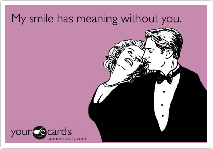 My smile has meaning without you.