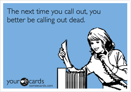 The next time you call out, you better be calling out dead.