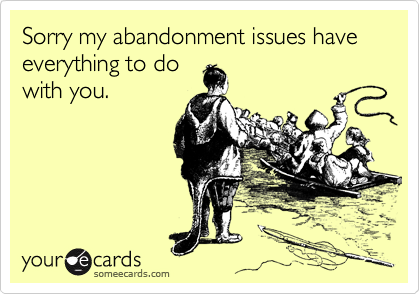 Sorry my abandonment issues have everything to do with you.
