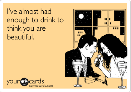 I've almost had enough to drink to think you are beautiful.