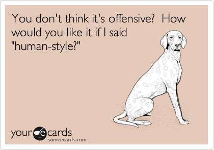 """You don't think it's offensive?  How would you like it if I said """"human-style?"""""""