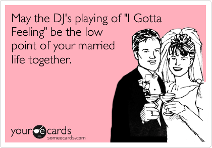 "May the DJ's playing of ""I Gotta Feeling"" be the low point of your married life together."