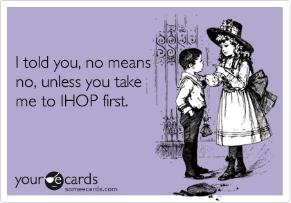 I told you, no means no, unless you take  me to IHOP first.