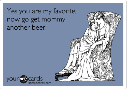 Yes you are my favorite, now go get mommy another beer!