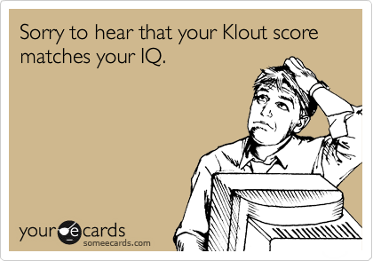 Sorry to hear that your Klout score matches your IQ.
