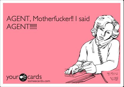 AGENT, Motherfucker!! I said AGENT!!!!!!