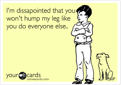 I'm dissapointed that you won't hump my leg like you do everyone else..