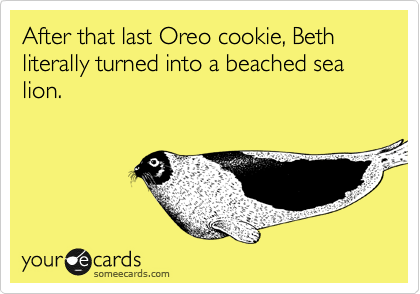 After that last Oreo cookie, Beth literally turned into a beached sea lion.