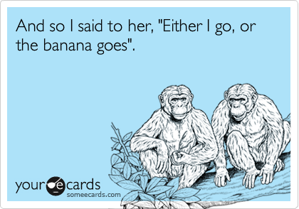 """And so I said to her, """"Either I go, or the banana goes""""."""