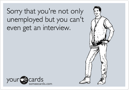 Sorry that you're not only  unemployed but you can't even get an interview.