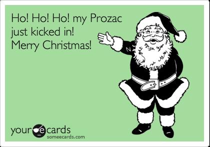 Ho! Ho! Ho! my Prozac just kicked in! Merry Christmas!