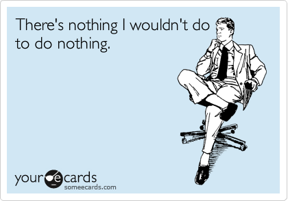 There's nothing I wouldn't do  to do nothing.