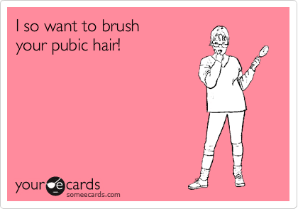 I so want to brush your pubic hair!