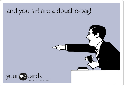 and you sir! are a douche-bag!