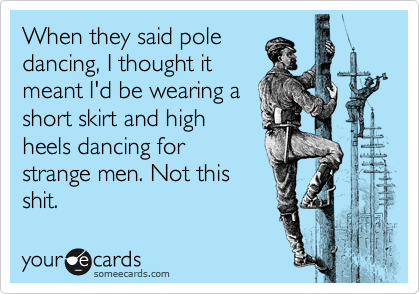 When they said pole dancing, I thought it meant I'd be wearing a short skirt and high heels dancing for strange men. Not this shit.