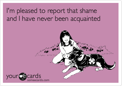 I'm pleased to report that shame  and I have never been acquainted