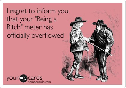 """I regret to inform you that your """"Being a  Bitch"""" meter has officially overflowed"""