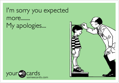 I'm sorry you expected more........ My apologies....