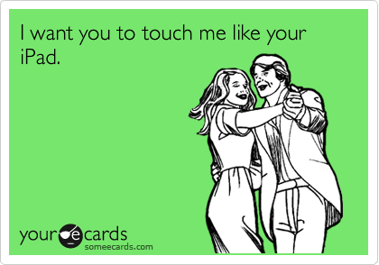 I want you to touch me like your iPad.