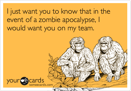 I just want you to know that in the event of a zombie apocalypse, I would want you on my team.