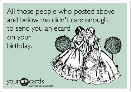 All those people who posted above and below me didn't care enough to send you an ecard on your birthday.