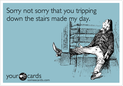 Sorry not sorry that you tripping down the stairs made my day.