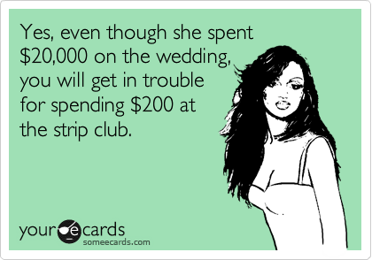 Yes, even though she spent %2420,000 on the wedding, you will get in trouble for spending %24200 at the strip club.