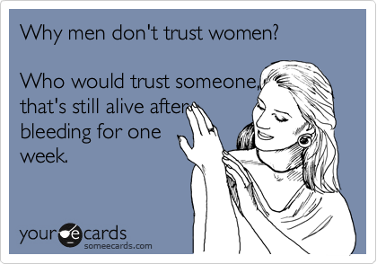 Why men don't trust women?   Who would trust someone, that's still alive after bleeding for one week.