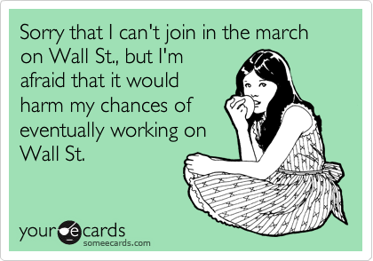 Sorry that I can't join in the march on Wall St., but I'm afraid that it would harm my chances of eventually working on Wall St.