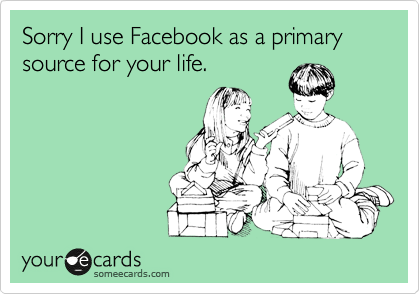 Sorry I use Facebook as a primary source for your life.