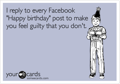 "I reply to every Facebook ""Happy birthday"" post to make you feel guilty that you don't."