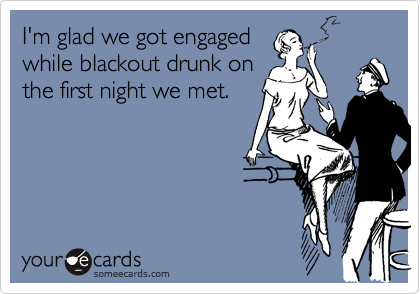 I'm glad we got engaged while blackout drunk on the first night we met.