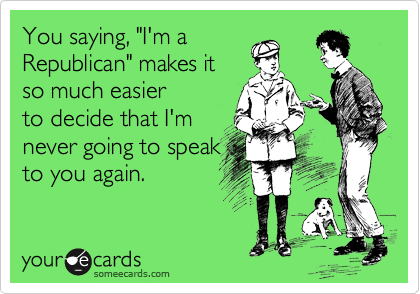 """You saying, """"I'm a  Republican"""" makes it so much easier  to decide that I'm  never going to speak to you again."""