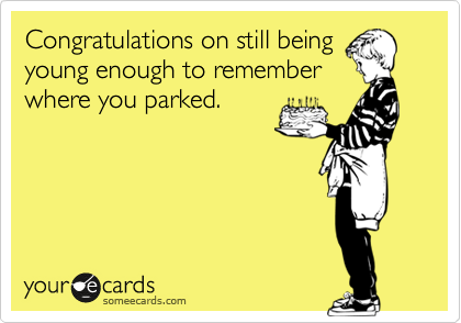 Congratulations on still being young enough to remember where you parked.