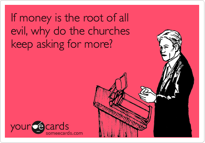 If money is the root of all evil, why do the churches  keep asking for more?