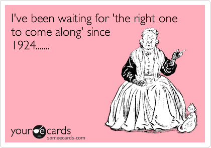 I've been waiting for 'the right one to come along' since 1924.......