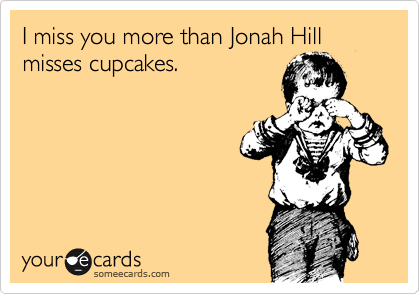 I Miss You More Than Jonah Hill Misses Cupcakes Confession Ecard
