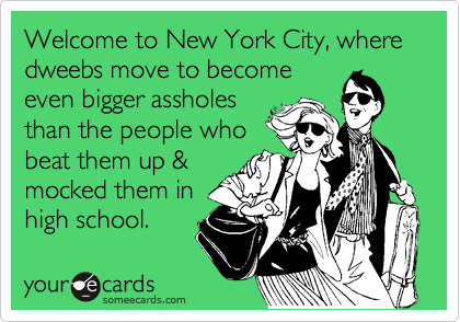 Welcome to New York City, where dweebs move to become even bigger assholes than the people who beat them up & mocked them in high school.