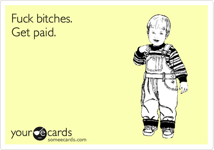 Fuck bitches. Get paid.